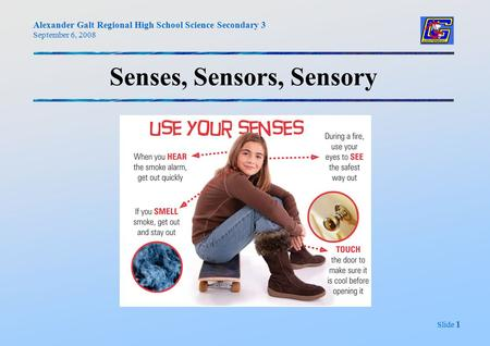Alexander Galt Regional High School Science Secondary 3 September 6, 2008 Slide 1 Senses, Sensors, Sensory.