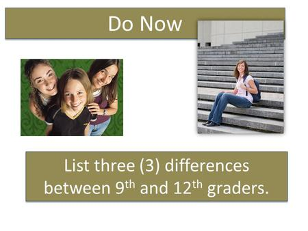List three (3) differences between 9 th and 12 th graders. Do Now.