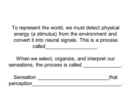 To represent the world, we must detect physical energy (a stimulus) from the environment and convert it into neural signals. This is a process called__________________.