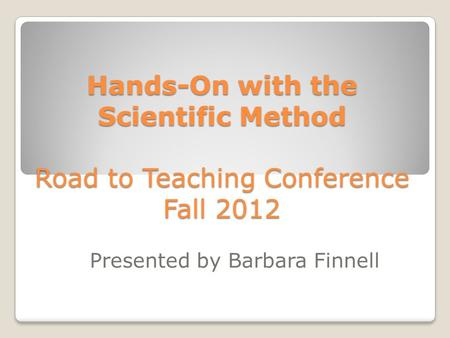 Hands-On with the Scientific Method Road to Teaching Conference Fall 2012 Presented by Barbara Finnell.