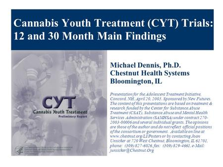 Cannabis Youth Treatment (CYT) Trials: 12 and 30 Month Main Findings Michael Dennis, Ph.D. Chestnut Health Systems Bloomington, IL Presentation for the.