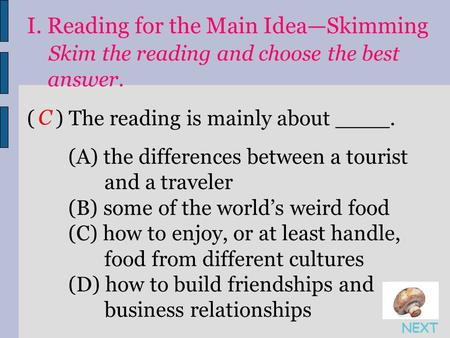 I. Reading for the Main Idea—Skimming Skim the reading and choose the best answer. ( ) The reading is mainly about ____. (A) the differences between a.