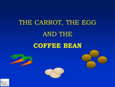 THE CARROT, THE EGG AND THE COFFEE BEAN. Put three pots of water over the fire.