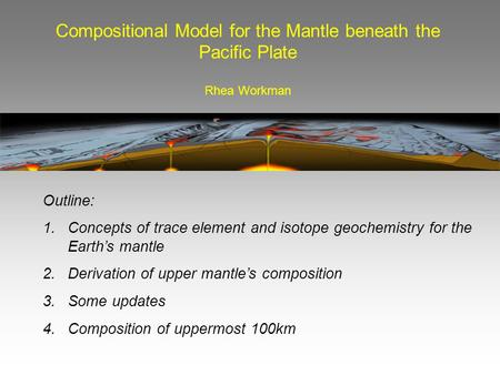 Compositional Model for the Mantle beneath the Pacific Plate Rhea Workman Outline: 1. Concepts of trace element and isotope geochemistry for the Earth's.