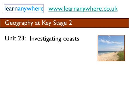 Www.learnanywhere.co.uk Geography at Key Stage 2 Unit 23: Investigating coasts.