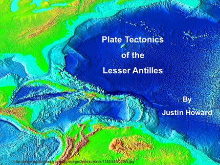 Plate Tectonics of the Lesser Antilles By Justin Howard