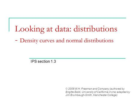 Looking at data: distributions - Density curves and normal distributions IPS section 1.3 © 2006 W.H. Freeman and Company (authored by Brigitte Baldi, University.