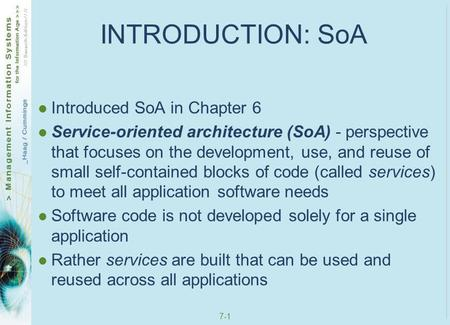 7-1 INTRODUCTION: SoA Introduced SoA in Chapter 6 Service-oriented architecture (SoA) - perspective that focuses on the development, use, and reuse of.