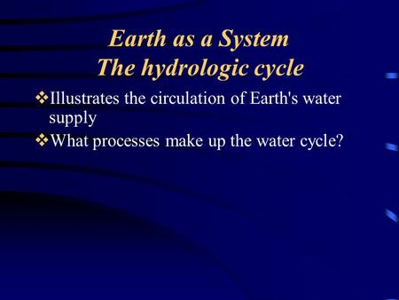 Earth as a System The hydrologic cycle  Illustrates the circulation of Earth's water supply  What processes make up the water cycle?