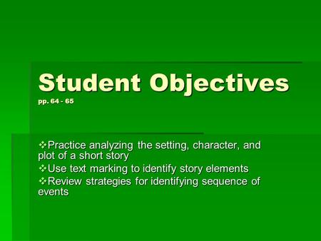 Student Objectives pp. 64 - 65  Practice analyzing the setting, character, and plot of a short story  Use text marking to identify story elements  Review.