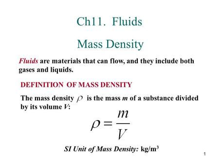 Ch11. Fluids Mass Density Fluids are materials that can flow, and they include both gases and liquids. DEFINITION OF MASS DENSITY The mass density.