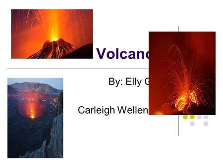 Volcanoes By: Elly Glenn and Carleigh Wellenreiter.