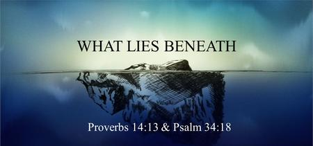 WHAT LIES BENEATH Proverbs 14:13 & Psalm 34:18. Proverbs 14:13 & Psalm 34:19 Even in laughter the heart may sorrow, And the end of mirth may be grief.