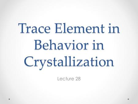 Trace Element in Behavior in Crystallization Lecture 28.