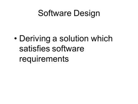 Software Design Deriving a solution which satisfies software requirements.