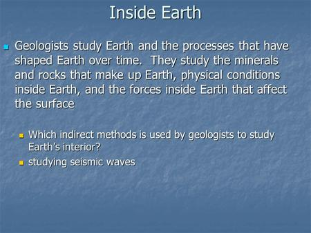 Inside Earth Geologists study Earth and the processes that have shaped Earth over time. They study the minerals and rocks that make up Earth, physical.
