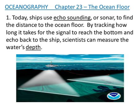 1. Today, ships use echo sounding, or sonar, to find the distance to the ocean floor. By tracking how long it takes for the signal to reach the bottom.