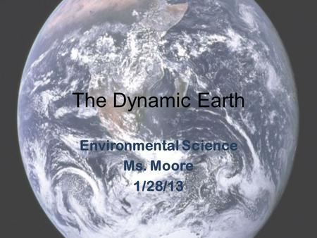 The Dynamic Earth Environmental Science Ms. Moore 1/28/13.