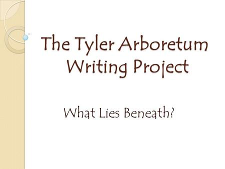 The Tyler Arboretum Writing Project What Lies Beneath?