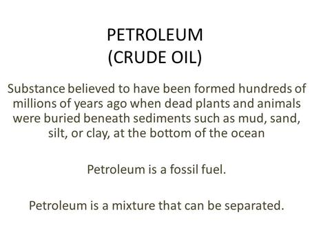 PETROLEUM (CRUDE OIL) Substance believed to have been formed hundreds of millions of years ago when dead plants and animals were buried beneath sediments.