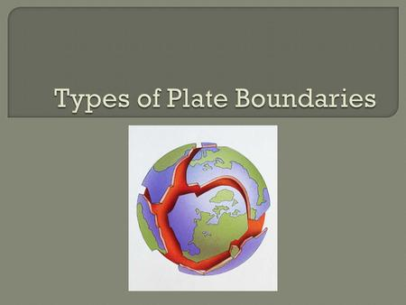 Scientists identify the boundaries between two plates by the plate movement.  There are three types of plate boundaries: 1. Divergent 2. Convergent.