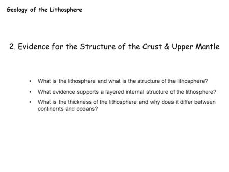 Geology of the Lithosphere 2. Evidence for the Structure of the Crust & Upper Mantle What is the lithosphere and what is the structure of the lithosphere?