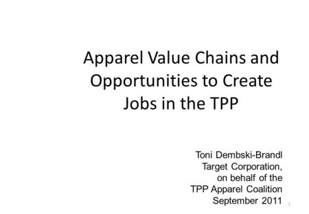 1 Apparel Value Chains and Opportunities to Create Jobs in the TPP Toni Dembski-Brandl Target Corporation, on behalf of the TPP Apparel Coalition September.