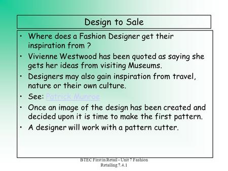 BTEC First in Retail - Unit 7 Fashion Retailing 7.4.1 Design to Sale Where does a Fashion Designer get their inspiration from ? Vivienne Westwood has been.