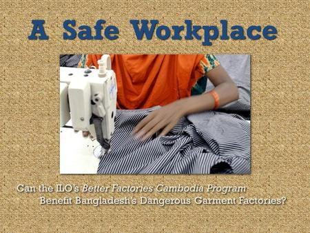A Safe Workplace Can the ILO's Better Factories Cambodia Program
