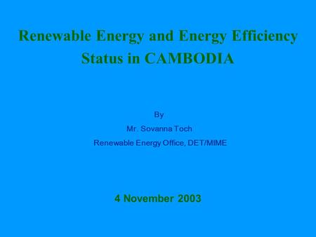 Renewable Energy and Energy Efficiency Status in CAMBODIA By Mr. Sovanna Toch Renewable Energy Office, DET/MIME 4 November 2003.