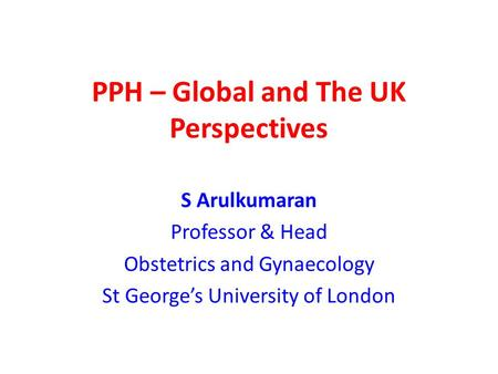 PPH – Global and The UK Perspectives S Arulkumaran Professor & Head Obstetrics and Gynaecology St George's University of London.