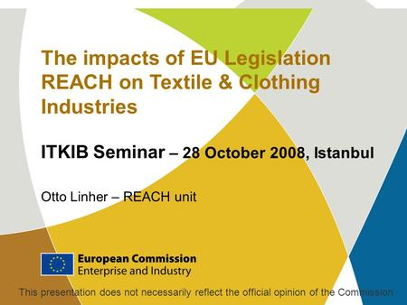 The impacts of EU Legislation REACH on Textile & Clothing Industries ITKIB Seminar – 28 October 2008, Istanbul Otto Linher – REACH unit This presentation.