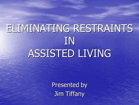 ELIMINATING RESTRAINTS IN ASSISTED LIVING Presented by Jim Tiffany.