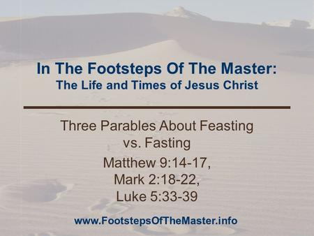 In The Footsteps Of The Master: The Life and Times of Jesus Christ Three Parables About Feasting vs. Fasting Matthew 9:14-17, Mark 2:18-22, Luke 5:33-39.