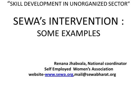 """ SKILL DEVELOPMENT IN UNORGANIZED SECTOR"" SEWA's INTERVENTION : SOME EXAMPLES Renana Jhabvala, National coordinator Self Employed Women's Association."