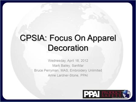CPSIA: Focus On Apparel Decoration Wednesday, April 18, 2012 Mark Bailey, SanMar Bruce Perryman, MAS, Embroidery Unlimited Anne Lardner-Stone, PPAI.