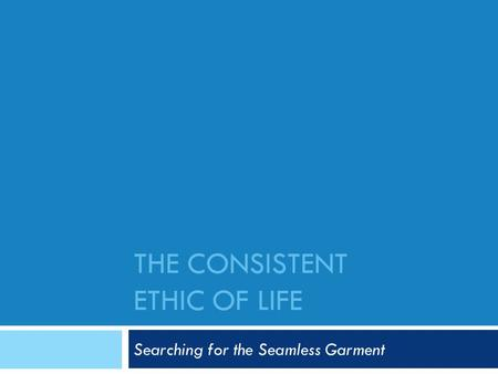 THE CONSISTENT ETHIC OF LIFE Searching for the Seamless Garment.
