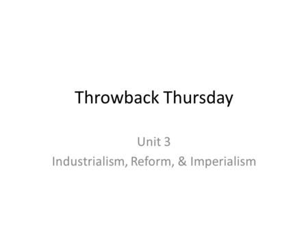 Throwback Thursday Unit 3 Industrialism, Reform, & Imperialism.
