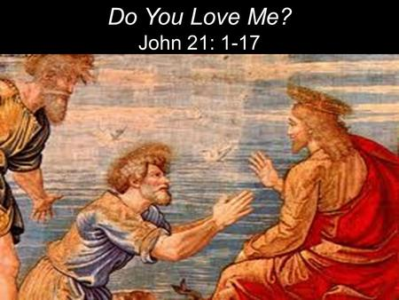 Do You Love Me? John 21: 1-17. Afterward Jesus appeared again to his disciples, by the Sea of Tiberias [Galilee]. It happened this way: 2 Simon Peter,