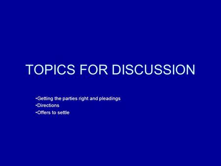 TOPICS FOR DISCUSSION Getting the parties right and pleadings Directions Offers to settle.