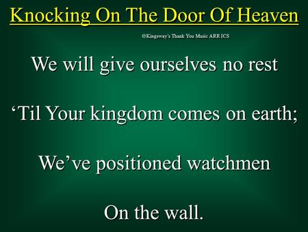 Knocking On The Door Of Heaven  Kingsway's Thank You Music ARR ICS We will give ourselves no rest 'Til Your kingdom comes on earth; We've positioned watchmen.
