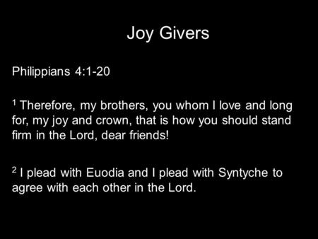 Joy Givers Philippians 4:1-20 1 Therefore, my brothers, you whom I love and long for, my joy and crown, that is how you should stand firm in the Lord,