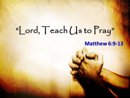 """Lord, Teach Us to Pray"" Matthew 6:9-13. ""Lord, Teach Us to Pray"" Express Deep Reverence Express Deep Reverence – Our Father in heaven – Hallowed be Your."