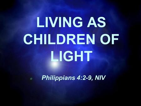 LIVING AS CHILDREN OF LIGHT Philippians 4:2-9, NIV.