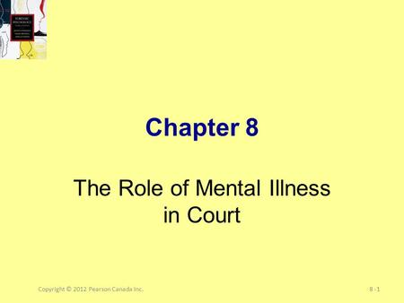 Copyright © 2012 Pearson Canada Inc.8 -1 Chapter 8 The Role of Mental Illness in Court.