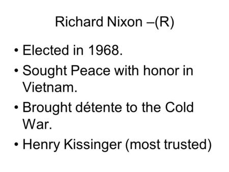 Richard Nixon –(R) Elected in 1968. Sought Peace with honor in Vietnam. Brought détente to the Cold War. Henry Kissinger (most trusted)
