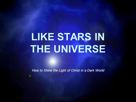 LIKE STARS IN THE UNIVERSE How to Shine the Light of Christ in a Dark World.