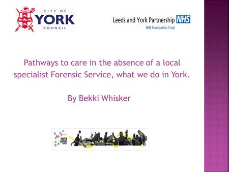 Pathways to care in the absence of a local specialist Forensic Service, what we do in York. By Bekki Whisker.