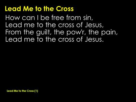 Lead Me to the Cross How can I be free from sin, Lead me to the cross of Jesus, From the guilt, the pow'r, the pain, Lead me to the cross of Jesus. Lead.