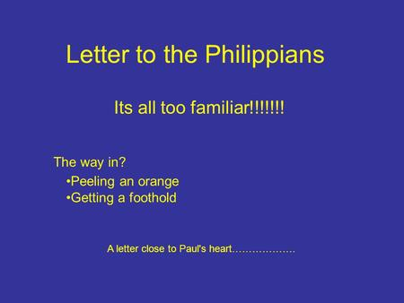Letter to the Philippians The way in? A letter close to Paul's heart………………. Its all too familiar!!!!!!! Peeling an orange Getting a foothold.